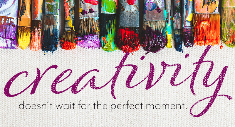 Creativity doesn't wait for the perfect moment.